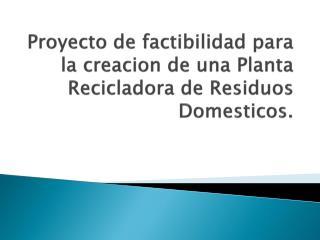 Proyecto de factibilidad para la creacion de una Planta Recicladora de Residuos Domesticos.