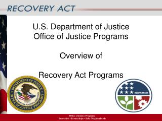 U.S. Department of Justice Office of Justice Programs  Overview of  Recovery Act Programs