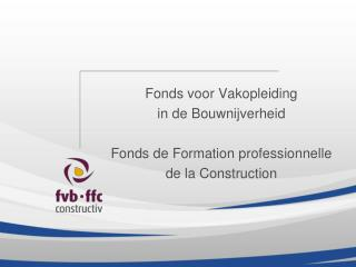 Fonds voor Vakopleiding in de Bouwnijverheid  Fonds de Formation professionnelle de la Construction