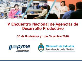 V Encuentro Nacional de Agencias de Desarrollo Productivo  30 de Noviembre y 1 de Diciembre 2010