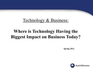 Technology  Business:  Where is Technology Having the Biggest Impact on Business Today       Spring 2012