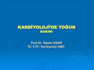 KARDIYOLOJI DE YOGUN BAKIM:   Prof Dr. Rasim ENAR I , CTF; Kardiyoloji ABD.