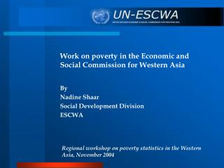 Work on poverty in the Economic and Social Commission for Western Asia  By Nadine Shaar Social Development Division ESCW