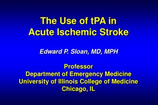 The Use of tPA in  Acute Ischemic Stroke   Edward P. Sloan, MD, MPH  Professor Department of Emergency Medicine Universi
