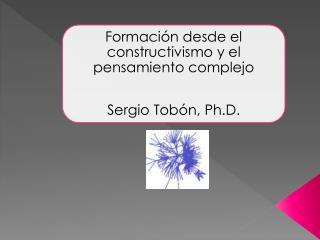 Formaci n desde el constructivismo y el pensamiento complejo  Sergio Tob n, Ph.D.