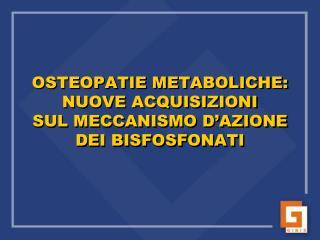 OSTEOPATIE METABOLICHE: NUOVE ACQUISIZIONI  SUL MECCANISMO D AZIONE  DEI BISFOSFONATI