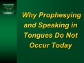 Why Prophesying and Speaking in Tongues Do Not Occur Today
