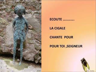 ECOUTE     .  LA CIGALE  CHANTE  POUR  POUR TOI ,SEIGNEUR
