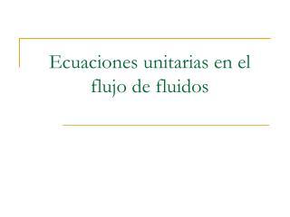 Ecuaciones unitarias en el flujo de fluidos