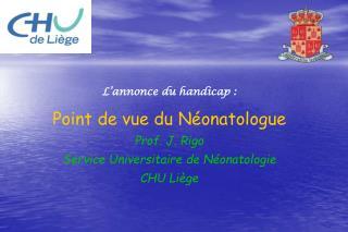 L annonce du handicap : Point de vue du N onatologue Prof. J. Rigo Service Universitaire de N onatologie CHU Li ge