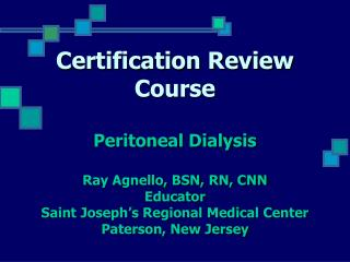Certification Review Course  Peritoneal Dialysis  Ray Agnello, BSN, RN, CNN Educator Saint Joseph s Regional Medical Cen