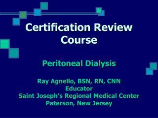 Certification Review Course  Peritoneal Dialysis  Ray Agnello, BSN, RN, CNN Educator Saint Joseph s Regional Medical Cen