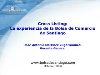 Cross Listing:  La experiencia de la Bolsa de Comercio de Santiago   Jos  Antonio Mart nez Zugarramurdi Gerente General