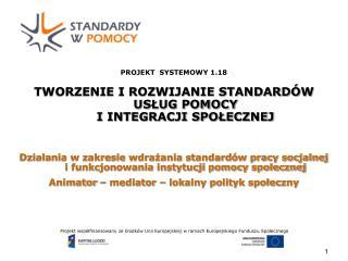 PROJEKT  SYSTEMOWY 1.18   TWORZENIE I ROZWIJANIE STANDARD W USLUG POMOCY  I INTEGRACJI SPOLECZNEJ   Dzialania w zakresie