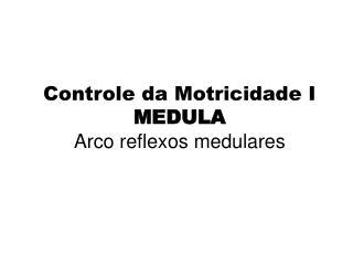 Controle da Motricidade I MEDULA Arco reflexos medulares