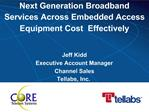 Next Generation Broadband Services Across Embedded Access Equipment Cost  Effectively   Jeff Kidd Executive Account Mana