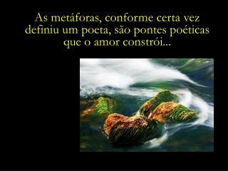 As met foras, conforme certa vez  definiu um poeta, s o pontes po ticas  que o amor constr i...