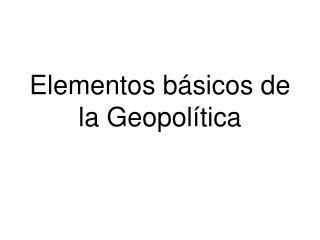 Elementos b sicos de la Geopol tica