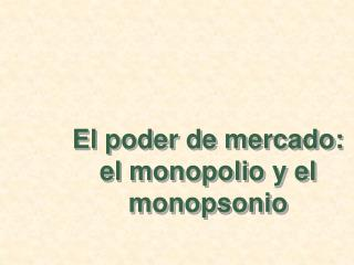 El poder de mercado: el monopolio y el monopsonio