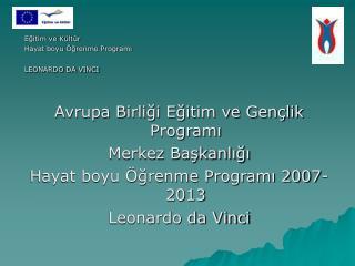 Egitim ve K lt r  Hayat boyu  grenme Programi LEONARDO DA VINCI   Avrupa Birligi Egitim ve Gen lik Programi Merkez Baska