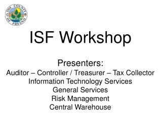 ISF Workshop  Presenters: Auditor   Controller