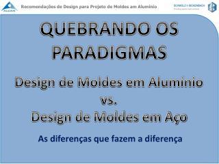 QUEBRANDO OS PARADIGMAS  Design de Moldes em Alum nio  vs.  Design de Moldes em A o