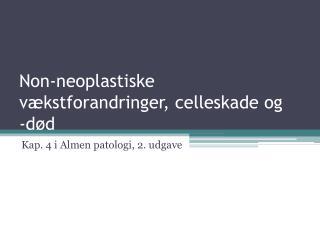 Non-neoplastiske v kstforandringer, celleskade og  -d d