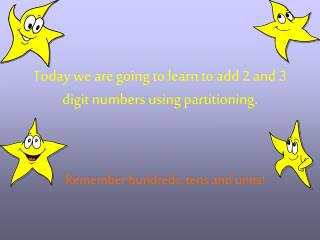Today we are going to learn to add 2 and 3 digit numbers using partitioning.