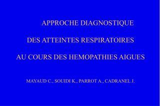 APPROCHE DIAGNOSTIQUE   DES ATTEINTES RESPIRATOIRES  AU COURS DES HEMOPATHIES AIGUES   MAYAUD C., SOUIDI K., PARROT A.,