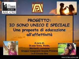 PROGETTO: IO SONO UNICO E SPECIALE Una proposta di educazione all affettivit   A cura di: Dr.sse Testa, Boido,  Montone,