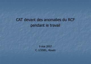 CAT devant des anomalies du RCF  pendant le travail    9 mai 2007 C. LOISEL, Rouen
