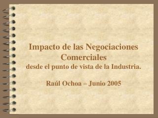 Impacto de las Negociaciones Comerciales desde el punto de vista de la Industria.  Ra l Ochoa   Junio 2005