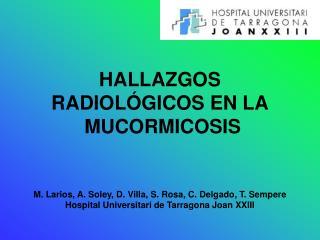 HALLAZGOS  RADIOL GICOS EN LA  MUCORMICOSIS   M. Larios, A. Soley, D. Villa, S. Rosa, C. Delgado, T. Sempere Hospital Un
