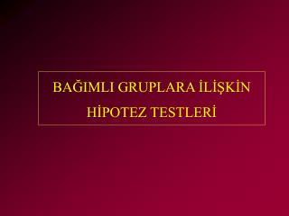 BAGIMLI GRUPLARA ILISKIN HIPOTEZ TESTLERI