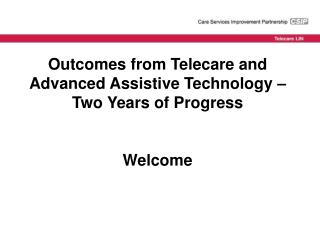 Outcomes from Telecare and Advanced Assistive Technology   Two Years of Progress  Welcome