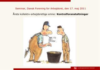 Seminar, Dansk Forening for Arbejdsret, den 17. maj 2011   rets kollektiv-arbejdsretlige emne: Kontrolforanstaltninger