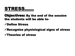 STRESS   Objectives: By the end of the session the students will be able to- Define Stress Recognise physiological signs