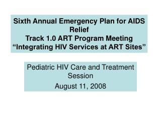Sixth Annual Emergency Plan for AIDS Relief  Track 1.0 ART Program Meeting  Integrating HIV Services at ART Sites