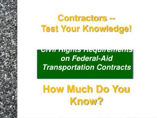 Contractors --  Test Your Knowledge  Civil Rights Requirements on Federal-Aid  Transportation Contracts  How Much Do You