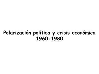 Polarizaci n pol tica y crisis econ mica 1960-1980