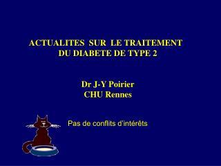 ACTUALITES  SUR  LE TRAITEMENT   DU DIABETE DE TYPE 2   Dr J-Y Poirier CHU Rennes