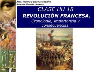 CLASE HU 18  REVOLUCI N FRANCESA.  Cronolog a, importancia y consecuencias.