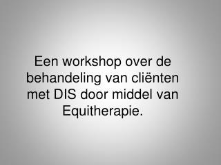 Een workshop over de behandeling van cli nten met DIS door middel van Equitherapie.