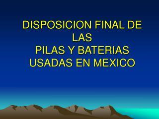 DISPOSICION FINAL DE LAS   PILAS Y BATERIAS USADAS EN MEXICO