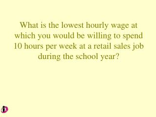 What is the lowest hourly wage at which you would be willing to spend  10 hours per week at a retail sales job during th