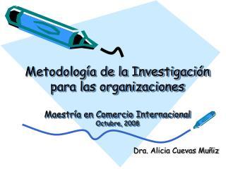 Metodolog a de la Investigaci n para las organizaciones  Maestr a en Comercio Internacional Octubre, 2008
