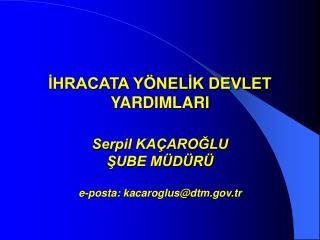 IHRACATA Y NELIK DEVLET YARDIMLARI  Serpil KA AROGLU SUBE M D R   e-posta: kacaroglusdtm.tr