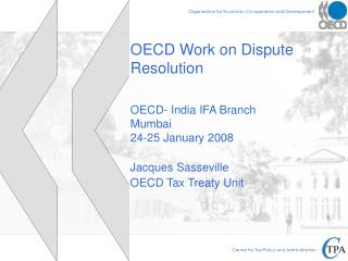 OECD Work on Dispute Resolution  OECD- India IFA Branch Mumbai 24-25 January 2008