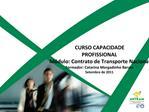 CURSO CAPACIDADE PROFISSIONAL M dulo: Contrato de Transporte Nacional Formador: Catarina Morgadinho Barata Setembro de 2