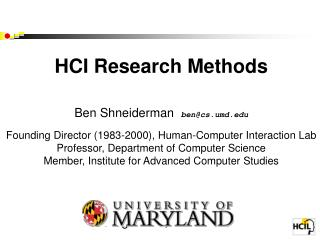 HCI Research Methods   Ben Shneiderman  bencs.umd  Founding Director 1983-2000, Human-Computer Interaction Lab Professor